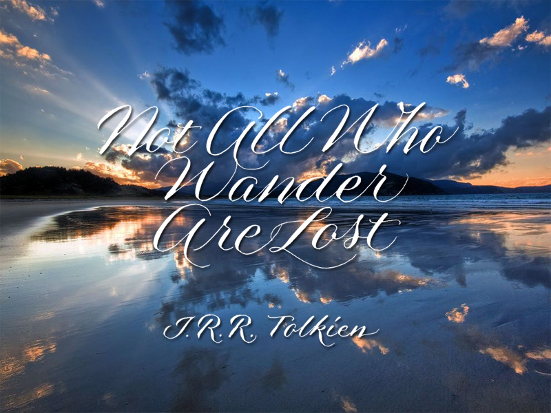 """Not all who wander are lost"" -J.R.R. Tolkien"